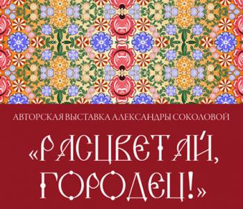 Авторская выставка Александры Соколовой «Расцветай, Городец!»
