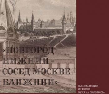 Выставка графики из фондов музея «Новгород Нижний – сосед Москве ближний»